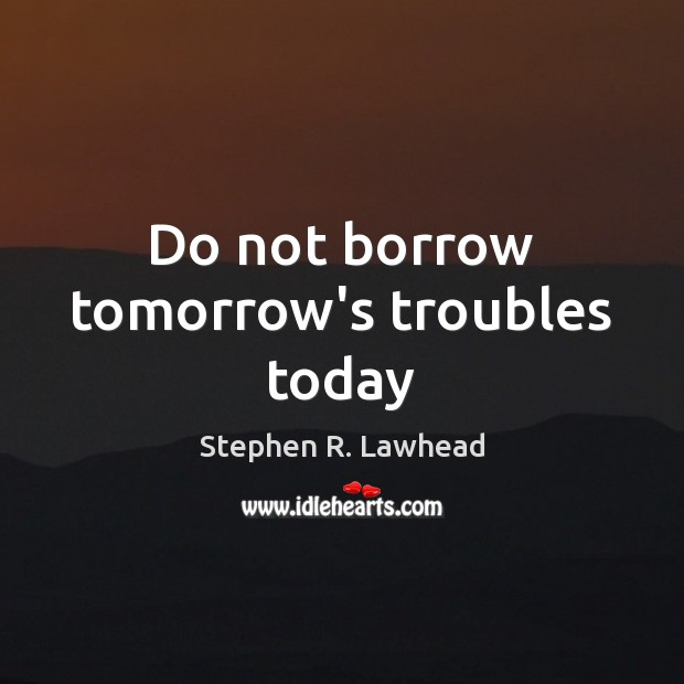 Image, Do not borrow tomorrow's troubles today