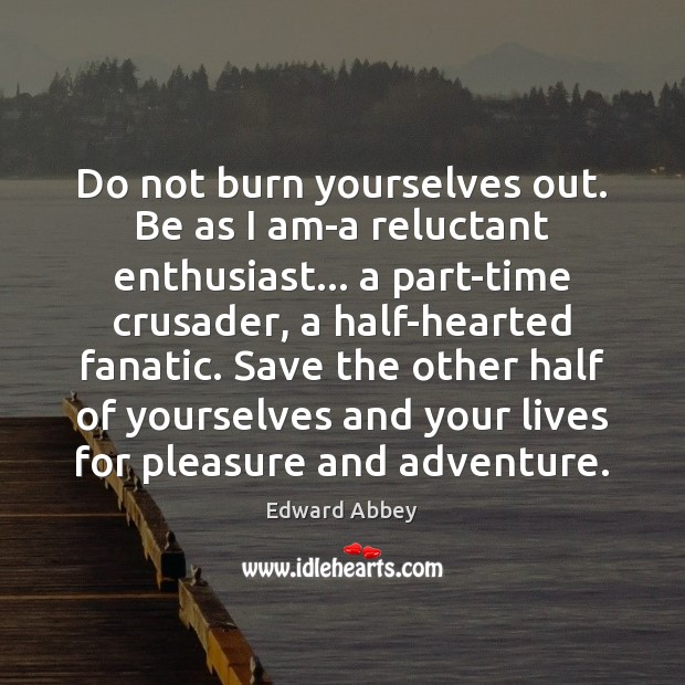 Do not burn yourselves out. Be as I am-a reluctant enthusiast… a Edward Abbey Picture Quote