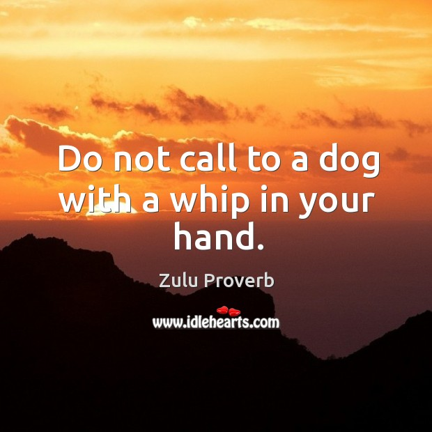 Image, Do not call to a dog with a whip in your hand.