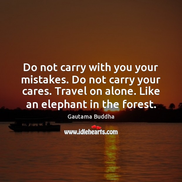 Do not carry with you your mistakes. Do not carry your cares. Image