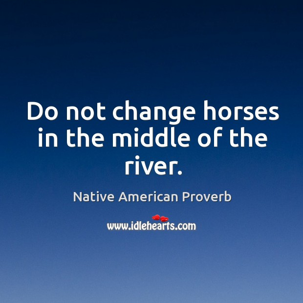 Do not change horses in the middle of the river. Native American Proverbs Image