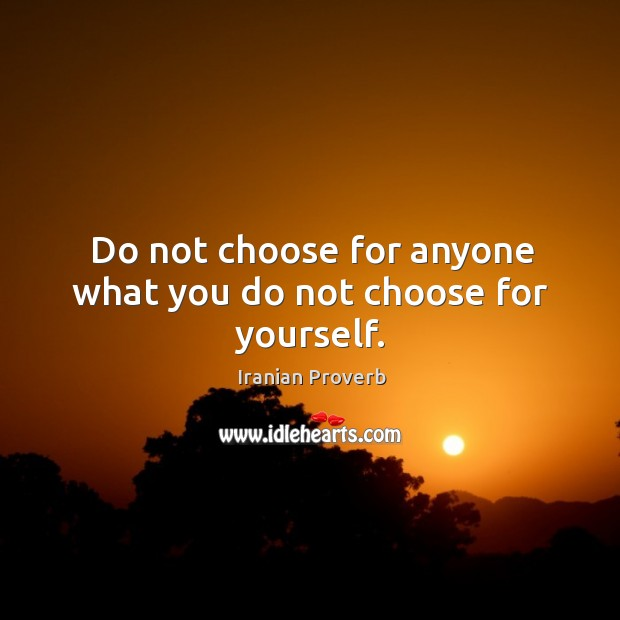 Do not choose for anyone what you do not choose for yourself. Iranian Proverbs Image