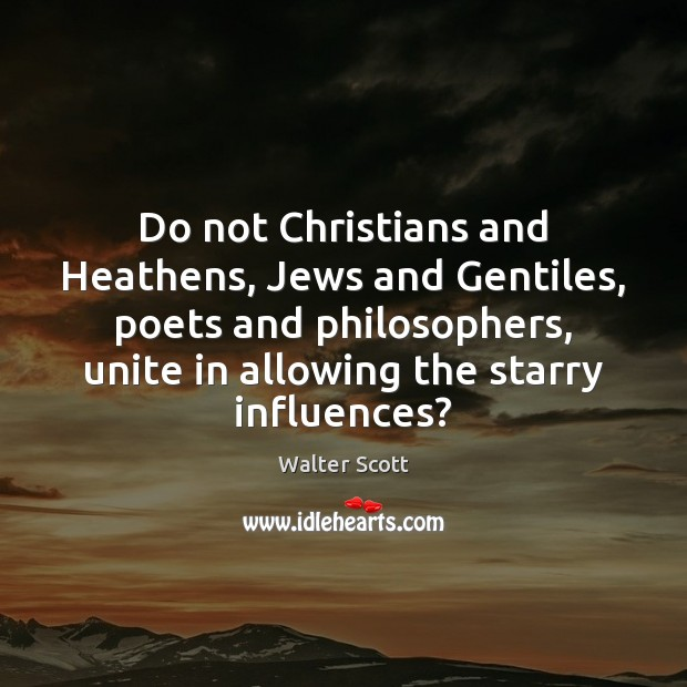Do not Christians and Heathens, Jews and Gentiles, poets and philosophers, unite Walter Scott Picture Quote