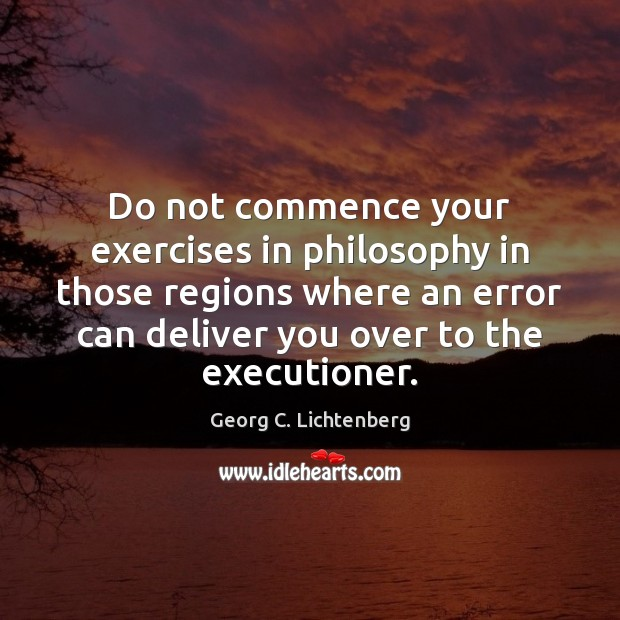 Do not commence your exercises in philosophy in those regions where an Image