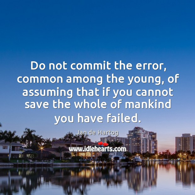 Do not commit the error, common among the young, of assuming that if you Image