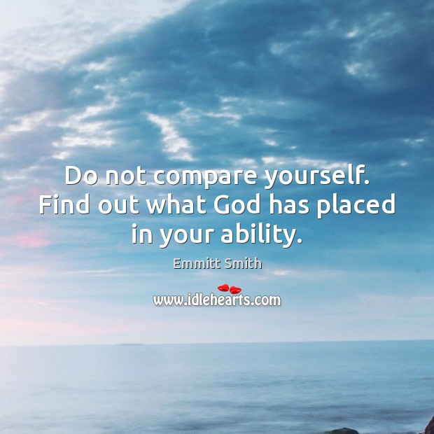 Do not compare yourself. Find out what God has placed in your ability. Compare Quotes Image