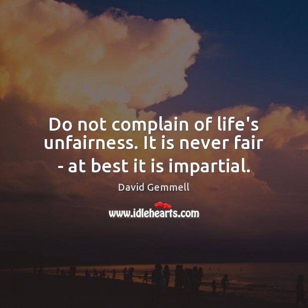 Do not complain of life's unfairness. It is never fair – at best it is impartial. Image