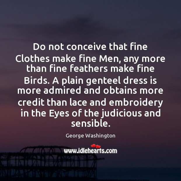 Do not conceive that fine Clothes make fine Men, any more than Image