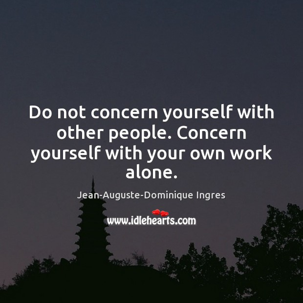 Do not concern yourself with other people. Concern yourself with your own work alone. Image