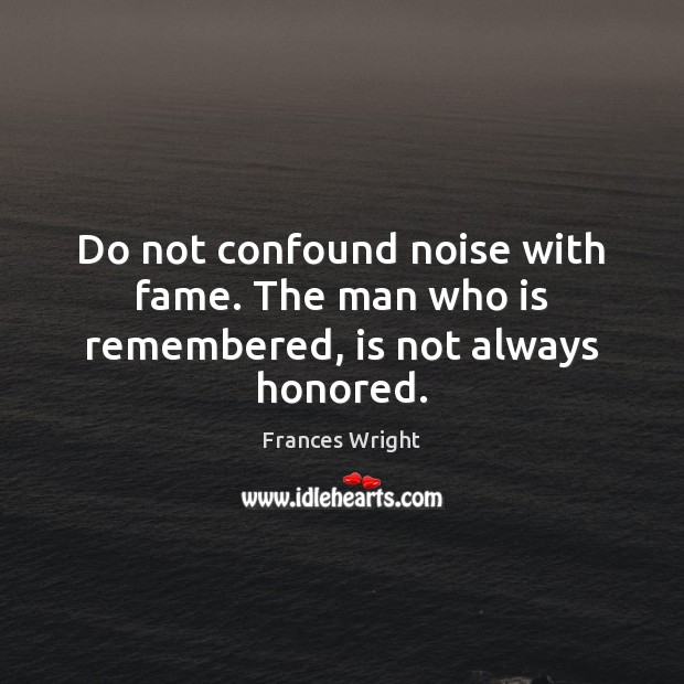 Do not confound noise with fame. The man who is remembered, is not always honored. Image