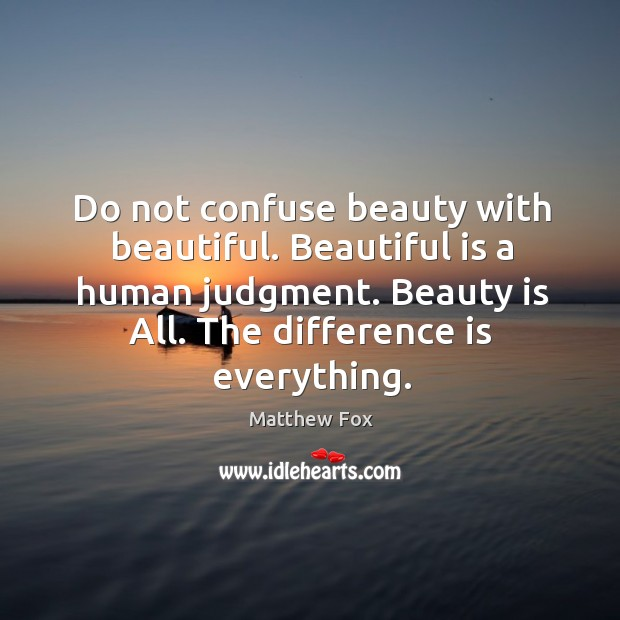Image, Do not confuse beauty with beautiful. Beautiful is a human judgment. Beauty is all. The difference is everything.
