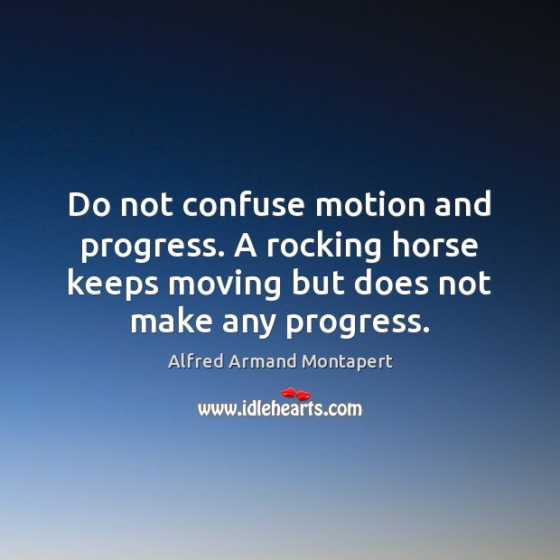 Do not confuse motion and progress. A rocking horse keeps moving but Alfred Armand Montapert Picture Quote