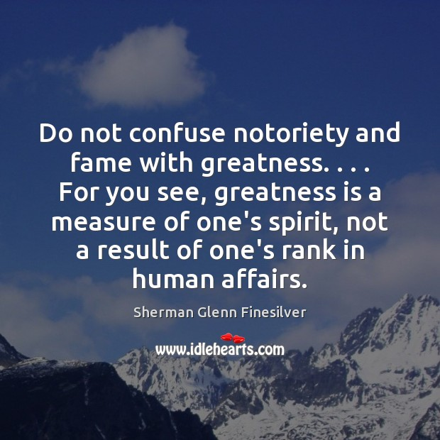 Do not confuse notoriety and fame with greatness. . . . For you see, greatness Image