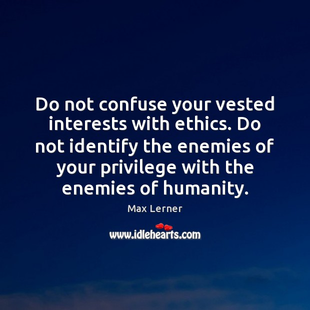 Do not confuse your vested interests with ethics. Do not identify the Image
