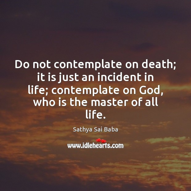 Do not contemplate on death; it is just an incident in life; Sathya Sai Baba Picture Quote