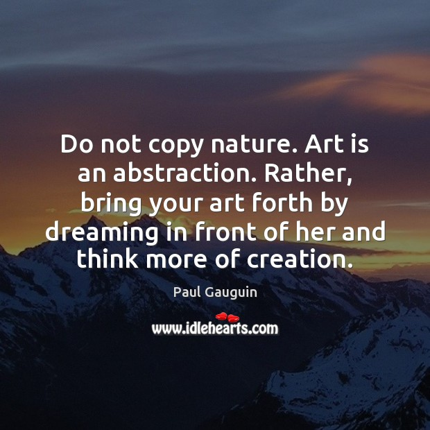 Do not copy nature. Art is an abstraction. Rather, bring your art Image