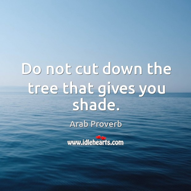 Image, Do not cut down the tree that gives you shade.