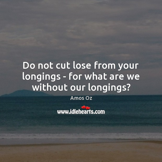 Image, Do not cut lose from your longings – for what are we without our longings?