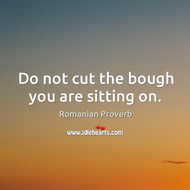 Do not cut the bough you are sitting on. Romanian Proverbs Image