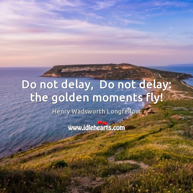 Image, Do not delay,  Do not delay: the golden moments fly!