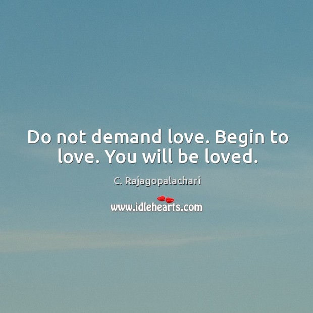 Image, Do not demand love. Begin to love. You will be loved.