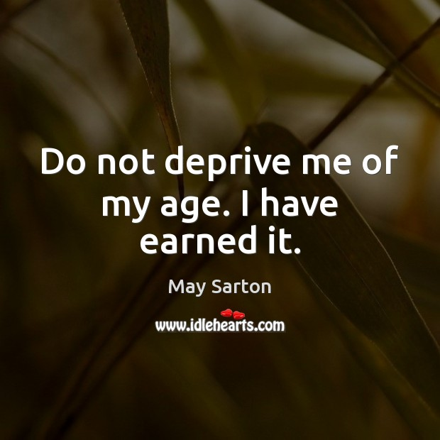 Do not deprive me of my age. I have earned it. May Sarton Picture Quote