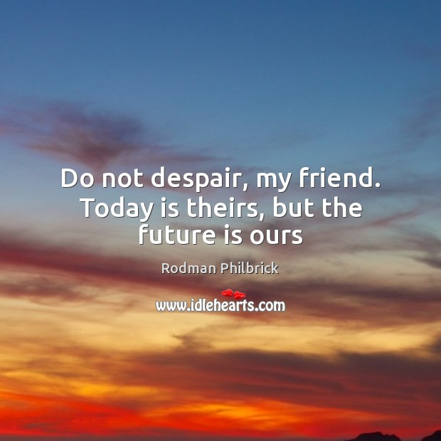 Do not despair, my friend. Today is theirs, but the future is ours Rodman Philbrick Picture Quote
