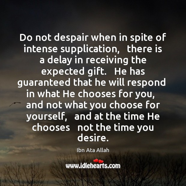 Do not despair when in spite of intense supplication,   there is a Ibn Ata Allah Picture Quote