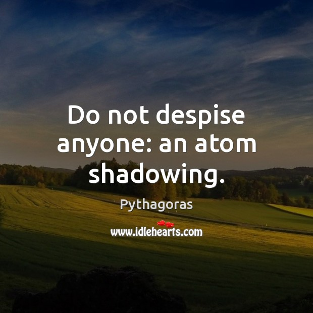 Do not despise anyone: an atom shadowing. Image