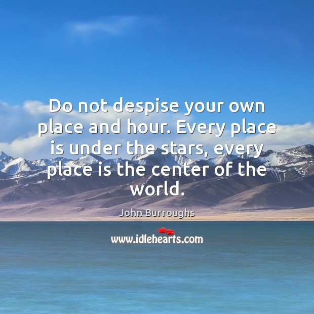Do not despise your own place and hour. Every place is under Image