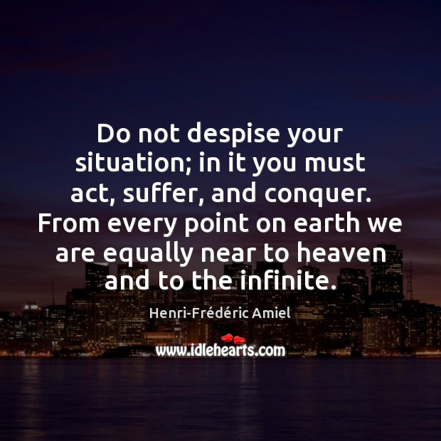 Do not despise your situation; in it you must act, suffer, and Henri-Frédéric Amiel Picture Quote