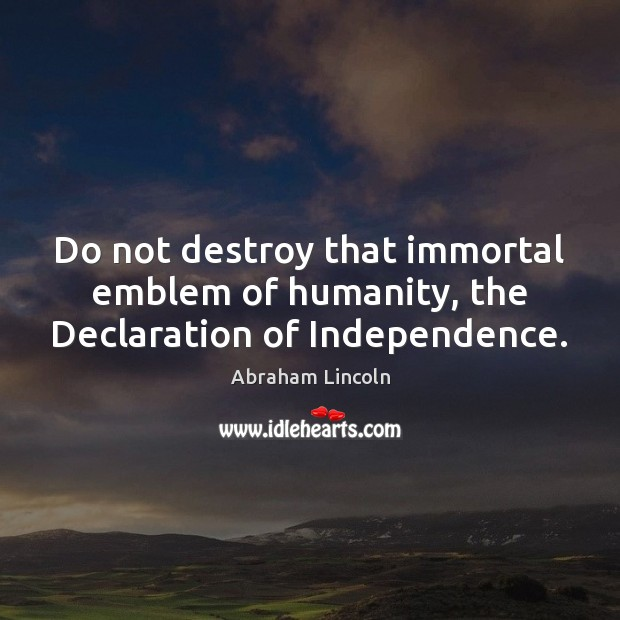 Do not destroy that immortal emblem of humanity, the Declaration of Independence. Image