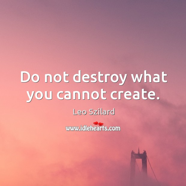 Do not destroy what you cannot create. Leo Szilard Picture Quote