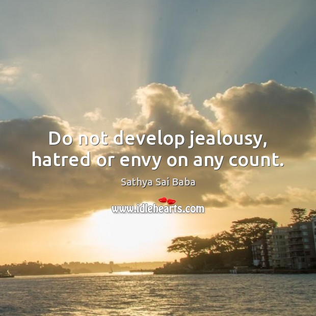 Do not develop jealousy, hatred or envy on any count. Sathya Sai Baba Picture Quote