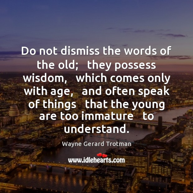 Do not dismiss the words of the old;   they possess wisdom,   which Wayne Gerard Trotman Picture Quote