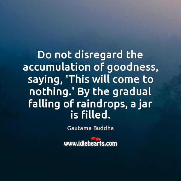 Do not disregard the accumulation of goodness, saying, 'This will come to Image