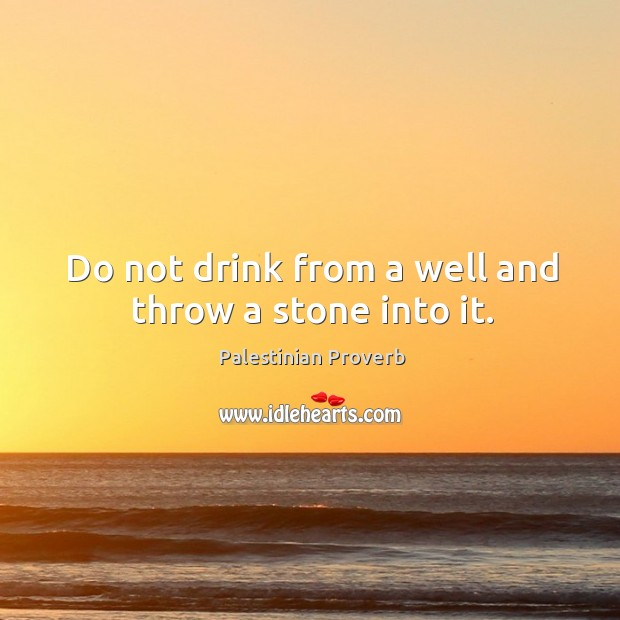 Do not drink from a well and throw a stone into it. Palestinian Proverbs Image