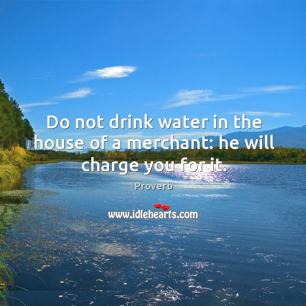 Image about Do not drink water in the house of a merchant: he will charge you for it.