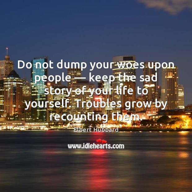 Do not dump your woes upon people — keep the sad story of Elbert Hubbard Picture Quote