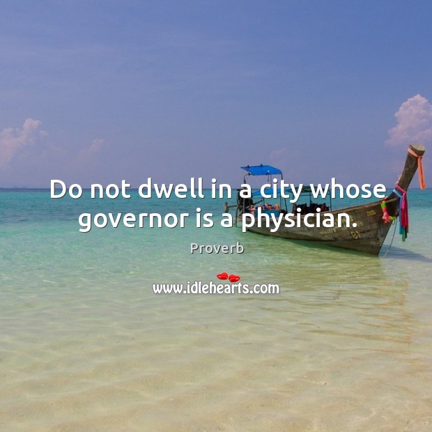 Do not dwell in a city whose governor is a physician. Image
