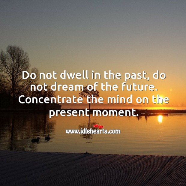 Image, Do not dwell in the past, do not dream of the future.