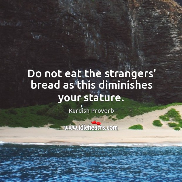Do not eat the strangers' bread as this diminishes your stature. Kurdish Proverbs Image