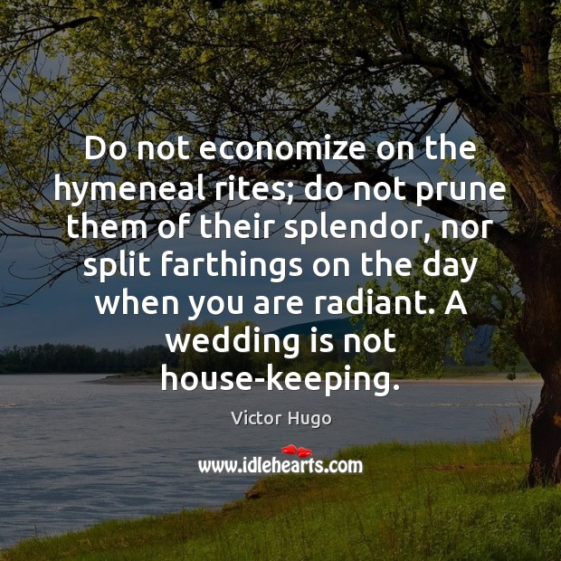 Do not economize on the hymeneal rites; do not prune them of Wedding Quotes Image
