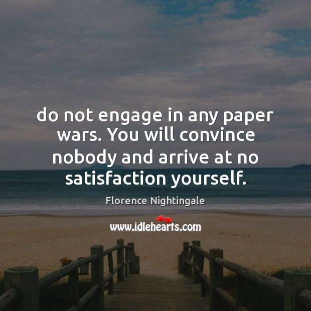 Do not engage in any paper wars. You will convince nobody and Florence Nightingale Picture Quote