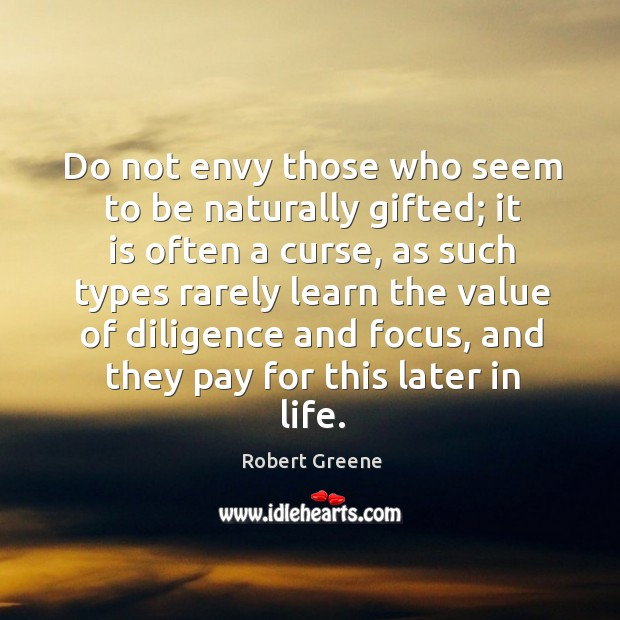 Do not envy those who seem to be naturally gifted; it is Image