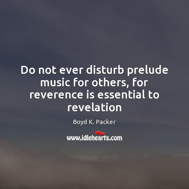 Do not ever disturb prelude music for others, for reverence is essential to revelation Boyd K. Packer Picture Quote