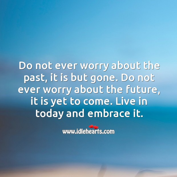 Image, Do not ever worry about past or future. Live in today and embrace it.