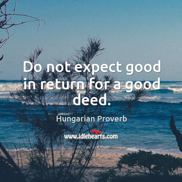 Do not expect good in return for a good deed. Hungarian Proverbs Image