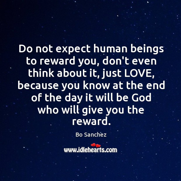 Do not expect human beings to reward you, don't even think about Bo Sanchez Picture Quote