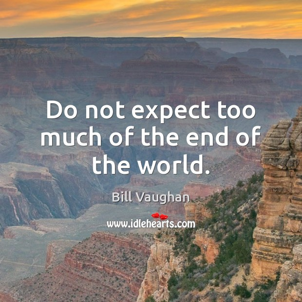Do not expect too much of the end of the world. Bill Vaughan Picture Quote